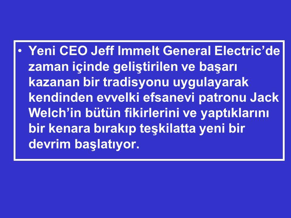 •Yeni CEO Jeff Immelt General Electric'de zaman içinde geliştirilen ve başarı kazanan bir tradisyonu uygulayarak kendinden evvelki efsanevi patronu Jack Welch'in bütün fikirlerini ve yaptıklarını bir kenara bırakıp teşkilatta yeni bir devrim başlatıyor.