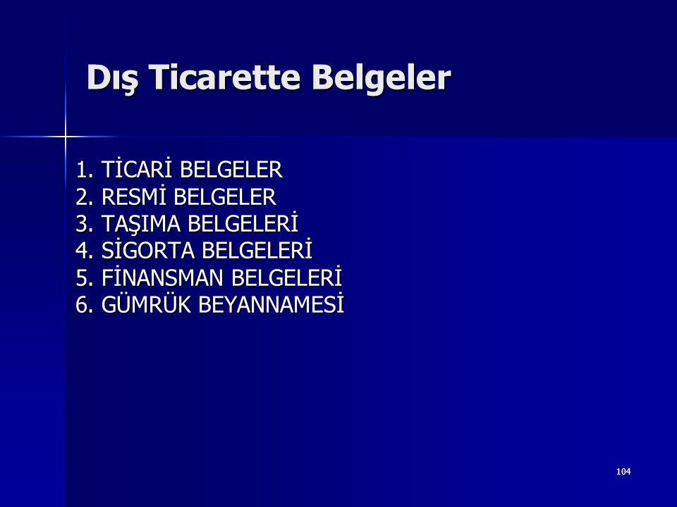 104 Dış Ticarette Belgeler 1. TİCARİ BELGELER 2. RESMİ BELGELER 3. TAŞIMA BELGELERİ 4. SİGORTA BELGELERİ 5. FİNANSMAN BELGELERİ 6. GÜMRÜK BEYANNAMESİ
