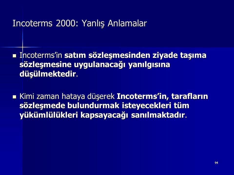 94 Incoterms 2000: Yanlış Anlamalar  Incoterms'in satım sözleşmesinden ziyade taşıma sözleşmesine uygulanacağı yanılgısına düşülmektedir.  Kimi zama