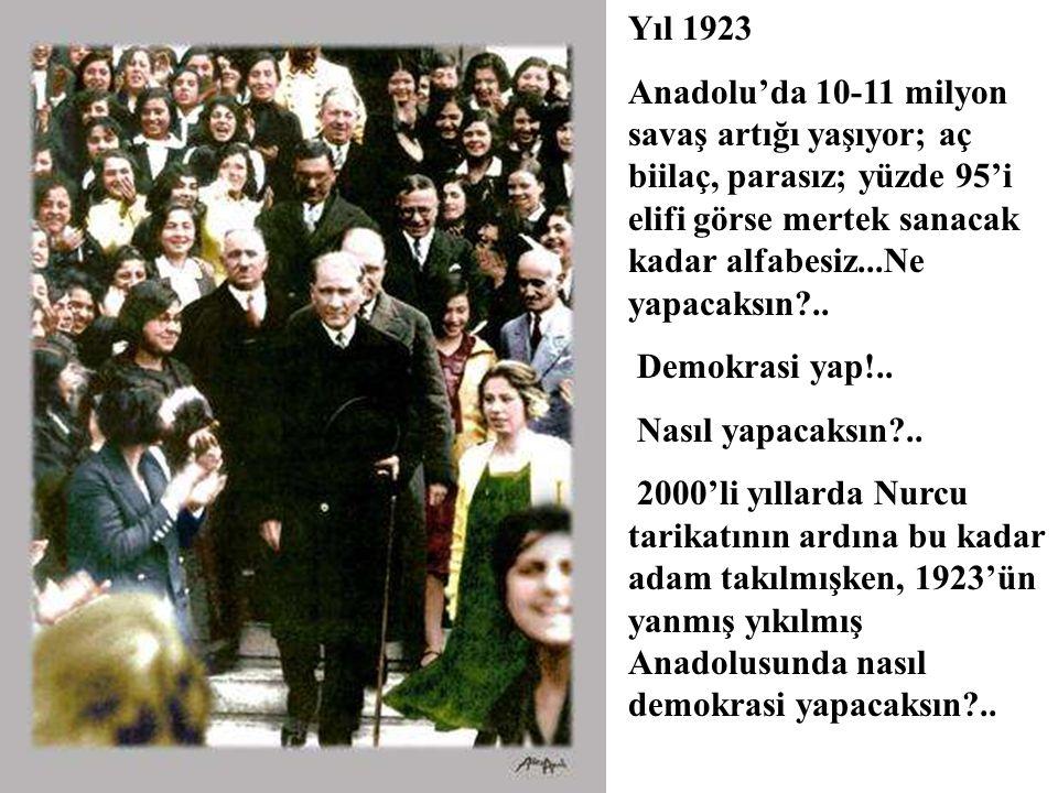 Yıl 1923 Anadolu'da 10-11 milyon savaş artığı yaşıyor; aç biilaç, parasız; yüzde 95'i elifi görse mertek sanacak kadar alfabesiz...Ne yapacaksın?..