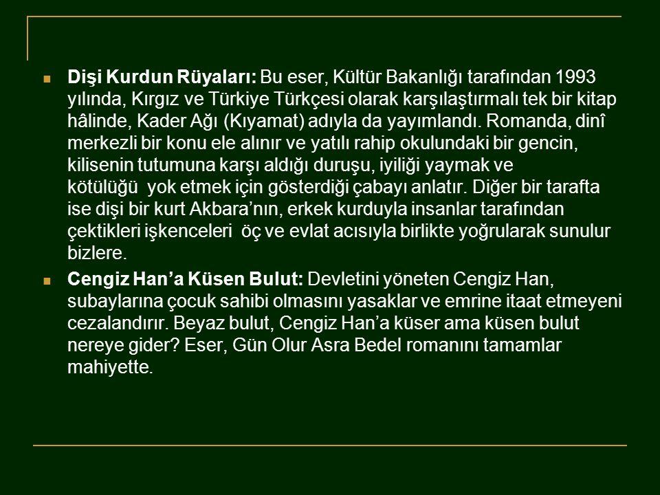  Dişi Kurdun Rüyaları: Bu eser, Kültür Bakanlığı tarafından 1993 yılında, Kırgız ve Türkiye Türkçesi olarak karşılaştırmalı tek bir kitap hâlinde, Ka