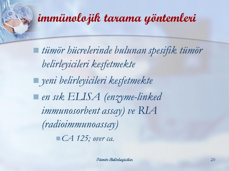Tümör Belirleyiciler20 immünolojik tarama yöntemleri  tümör hücrelerinde bulunan spesifik tümör belirleyicileri keşfetmekte  yeni belirleyicileri keşfetmekte  en sık ELISA (enzyme-linked immunosorbent assay) ve RIA (radioimmunoassay)  CA 125; over ca.