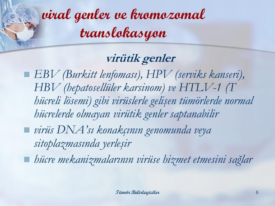 Tümör Belirleyiciler6 virütik genler  EBV (Burkitt lenfoması), HPV (serviks kanseri), HBV (hepatosellüler karsinom) ve HTLV-1 (T hücreli lösemi) gibi virüslerle gelişen tümörlerde normal hücrelerde olmayan virütik genler saptanabilir  virüs DNA'sı konakçının genomunda veya sitoplazmasında yerleşir  hücre mekanizmalarının virüse hizmet etmesini sağlar viral genler ve kromozomal translokasyon