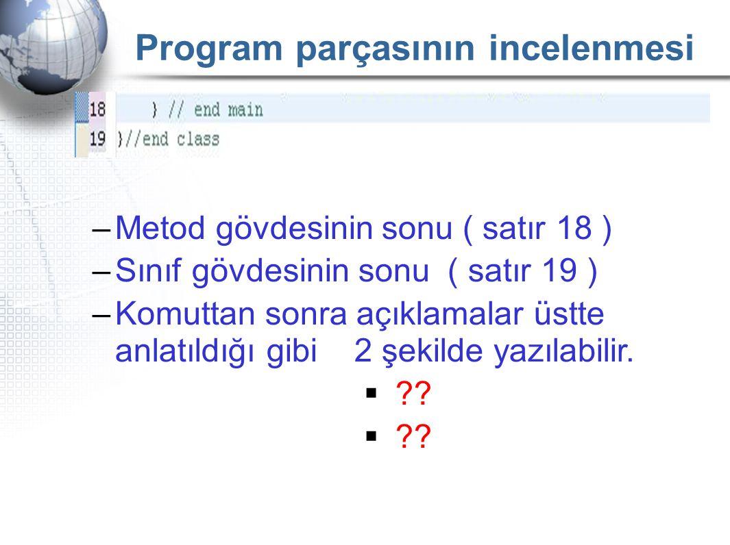 Program parçasının incelenmesi –Metod gövdesinin sonu ( satır 18 ) –Sınıf gövdesinin sonu ( satır 19 ) –Komuttan sonra açıklamalar üstte anlatıldığı g
