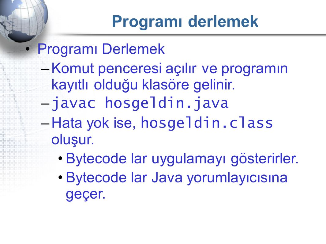 Programı derlemek •Programı Derlemek –Komut penceresi açılır ve programın kayıtlı olduğu klasöre gelinir. – javac hosgeldin.java –Hata yok ise, hosgel