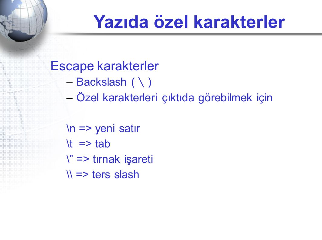"""Yazıda özel karakterler Escape karakterler –Backslash ( \ ) –Özel karakterleri çıktıda görebilmek için \n => yeni satır \t => tab \"""" => tırnak işareti"""