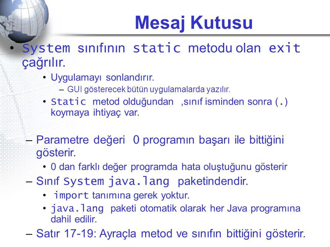 Mesaj Kutusu • System sınıfının static metodu olan exit çağrılır. •Uygulamayı sonlandırır. –GUI gösterecek bütün uygulamalarda yazılır. • Static metod