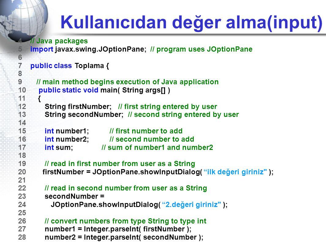 Kullanıcıdan değer alma(input) 4 // Java packages 5 import javax.swing.JOptionPane; // program uses JOptionPane 6 7 public class Toplama { 8 9 // main
