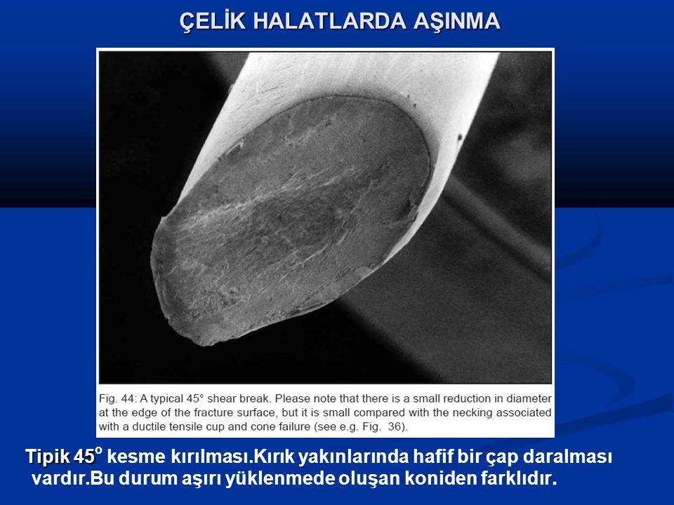ÇELİK HALATLARDA AŞINMA Tipik 45 Tipik 45 o kesme kırılması.Kırık yakınlarında hafif bir çap daralması vardır.Bu durum aşırı yüklenmede oluşan koniden