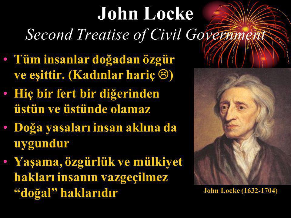 John Locke Second Treatise of Civil Government •Tüm insanlar doğadan özgür ve eşittir. (Kadınlar hariç  ) •Hiç bir fert bir diğerinden üstün ve üstün