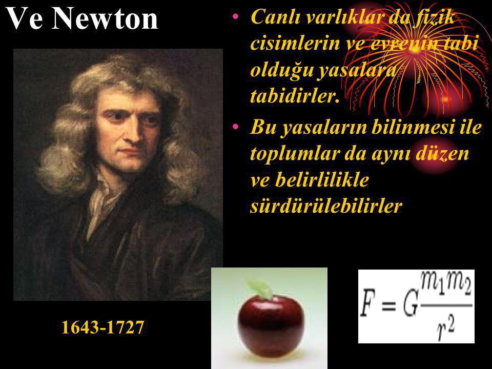 Ve Newton •Canlı varlıklar da fizik cisimlerin ve evrenin tabi olduğu yasalara tabidirler. •Bu yasaların bilinmesi ile toplumlar da aynı düzen ve beli