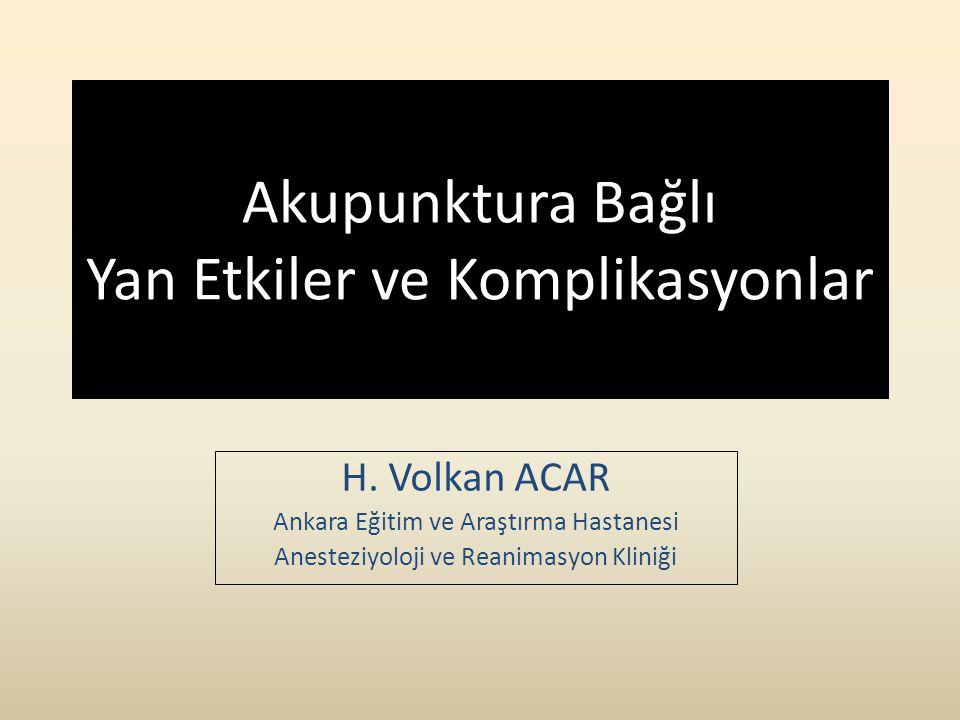 Akupunktura Bağlı Yan Etkiler ve Komplikasyonlar H. Volkan ACAR Ankara Eğitim ve Araştırma Hastanesi Anesteziyoloji ve Reanimasyon Kliniği