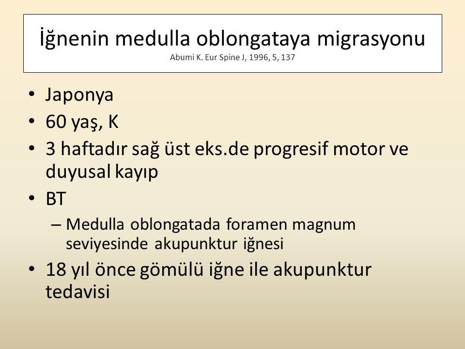İğnenin medulla oblongataya migrasyonu Abumi K. Eur Spine J, 1996, 5, 137 • Japonya • 60 yaş, K • 3 haftadır sağ üst eks.de progresif motor ve duyusal