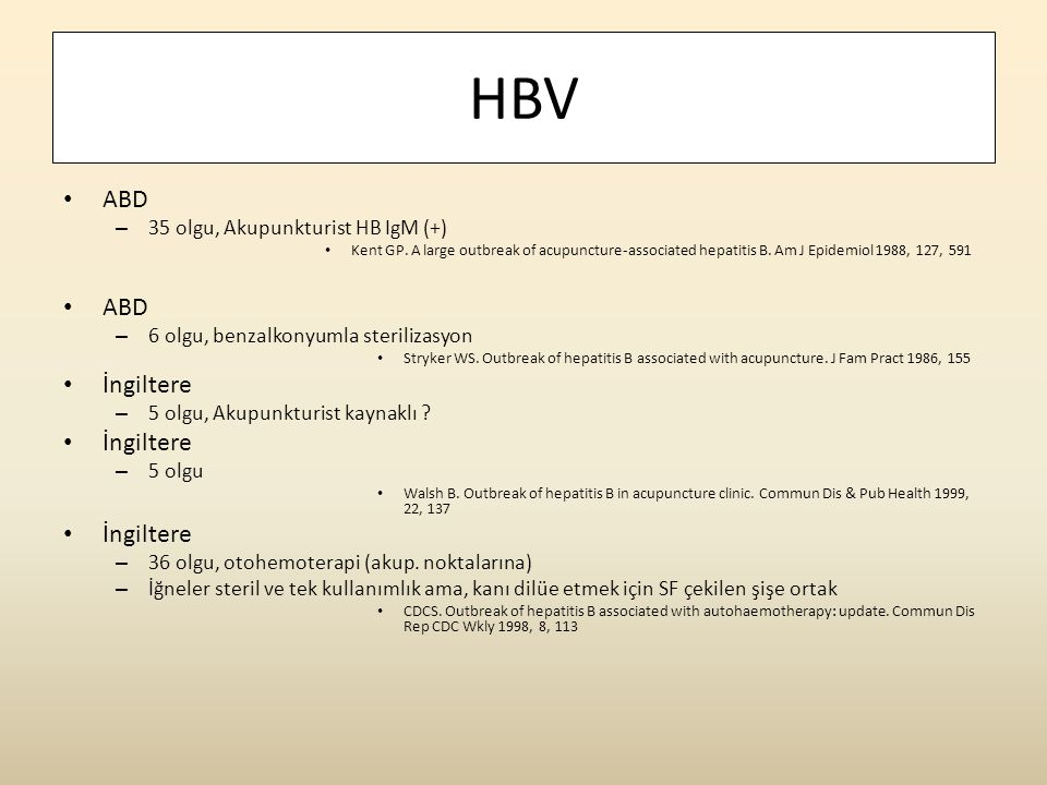 HBV • ABD – 35 olgu, Akupunkturist HB IgM (+) • Kent GP. A large outbreak of acupuncture-associated hepatitis B. Am J Epidemiol 1988, 127, 591 • ABD –