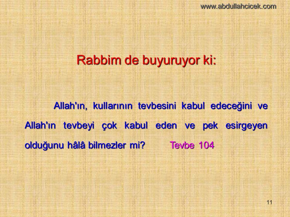 11 Rabbim de buyuruyor ki: Allah'ın, kullarının tevbesini kabul edeceğini ve Allah'ın tevbeyi çok kabul eden ve pek esirgeyen olduğunu hâlâ bilmezler