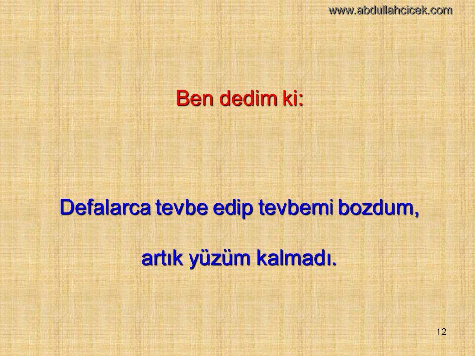 12 Ben dedim ki: Defalarca tevbe edip tevbemi bozdum, artık yüzüm kalmadı. www.abdullahcicek.com