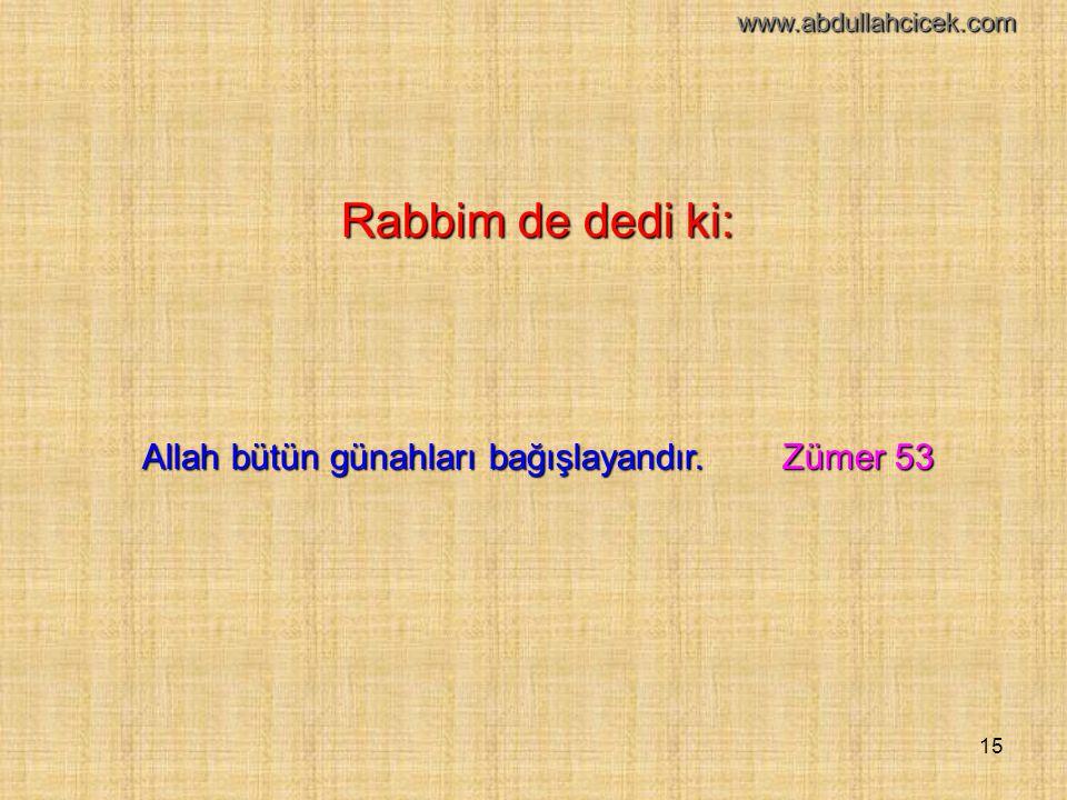 15 Rabbim de dedi ki: Allah bütün günahları bağışlayandır. Zümer 53 www.abdullahcicek.com