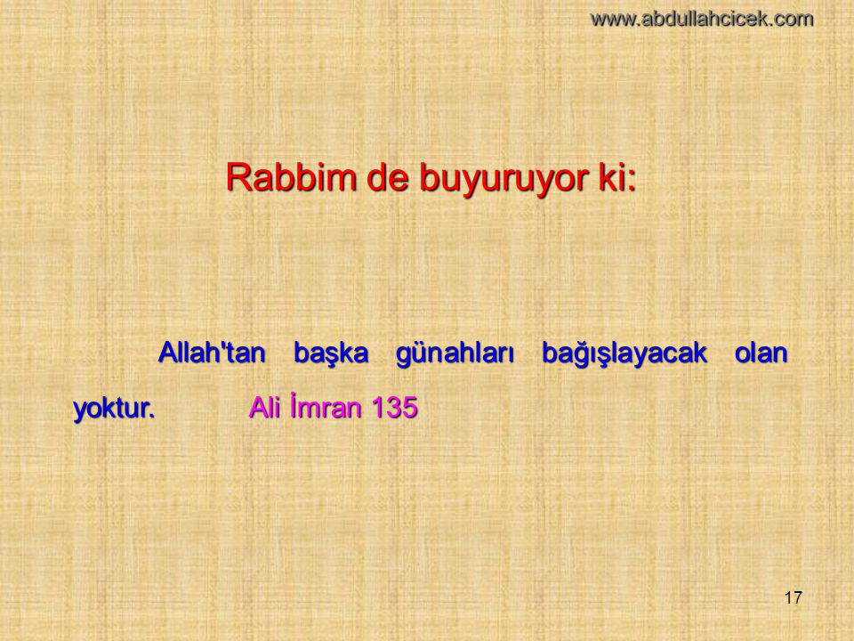17 Rabbim de buyuruyor ki: Allah'tan başka günahları bağışlayacak olan yoktur. Ali İmran 135 www.abdullahcicek.com