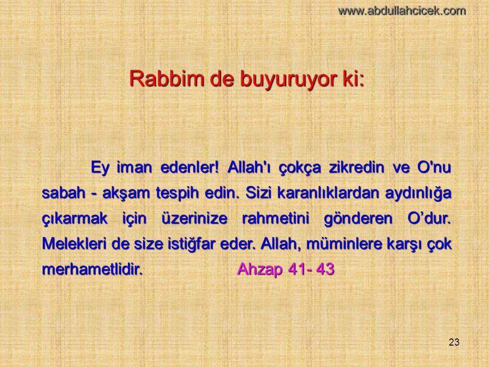 23 Rabbim de buyuruyor ki: Ey iman edenler! Allah'ı çokça zikredin ve O'nu sabah - akşam tespih edin. Sizi karanlıklardan aydınlığa çıkarmak için üzer