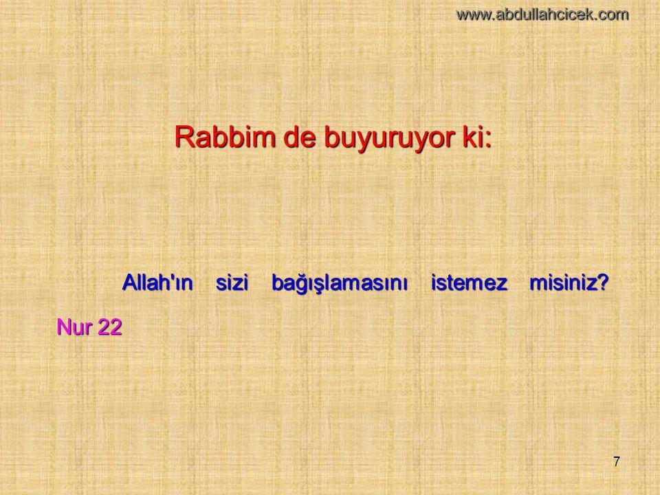 7 Rabbim de buyuruyor ki: Allah'ın sizi bağışlamasını istemez misiniz? Nur 22 www.abdullahcicek.com