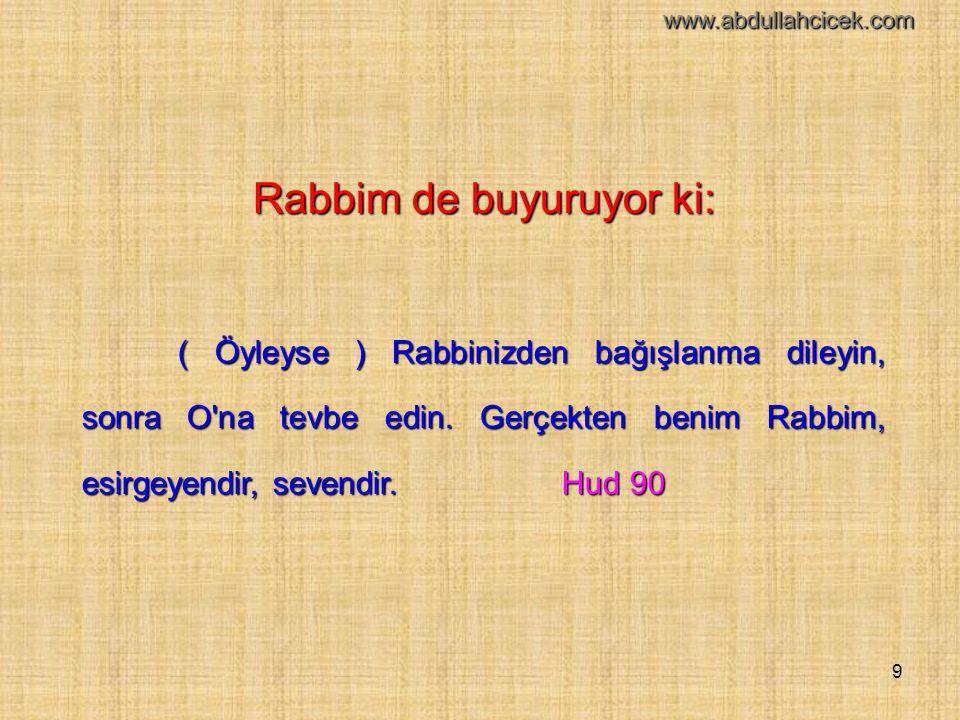 9 Rabbim de buyuruyor ki: ( Öyleyse ) Rabbinizden bağışlanma dileyin, sonra O'na tevbe edin. Gerçekten benim Rabbim, esirgeyendir, sevendir.Hud 90 www