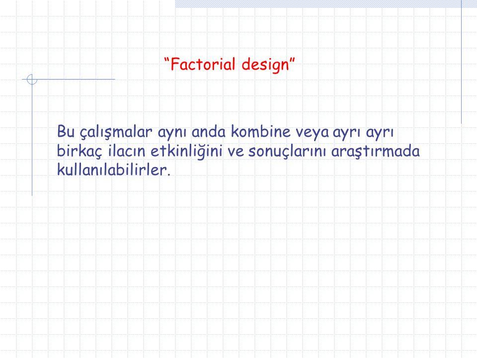 """""""Factorial design"""" Bu çalışmalar aynı anda kombine veya ayrı ayrı birkaç ilacın etkinliğini ve sonuçlarını araştırmada kullanılabilirler."""