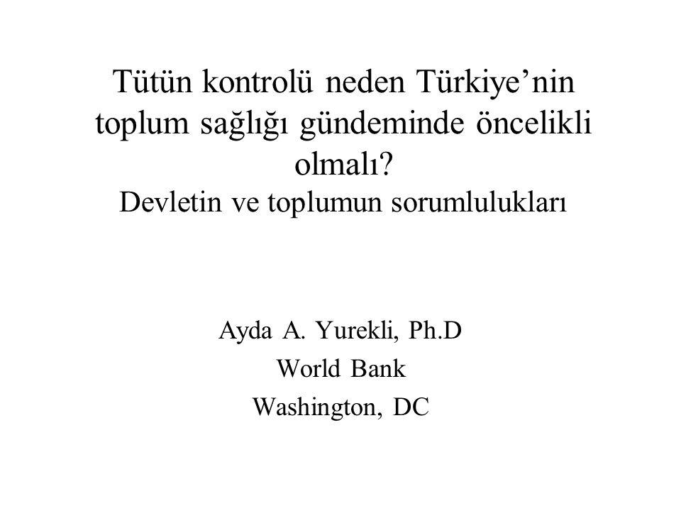Tütün kontrolü neden Türkiye'nin toplum sağlığı gündeminde öncelikli olmalı? Devletin ve toplumun sorumlulukları Ayda A. Yurekli, Ph.D World Bank Wash