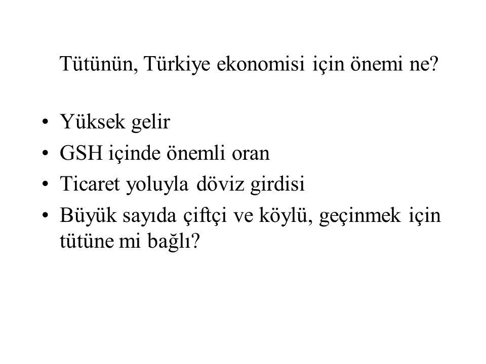 Tütünün, Türkiye ekonomisi için önemi ne? •Yüksek gelir •GSH içinde önemli oran •Ticaret yoluyla döviz girdisi •Büyük sayıda çiftçi ve köylü, geçinmek