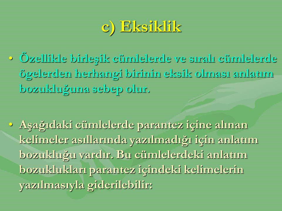 c) Eksiklik •Özellikle birleşik cümlelerde ve sıralı cümlelerde ögelerden herhangi birinin eksik olması anlatım bozukluğuna sebep olur. •Aşağıdaki cüm