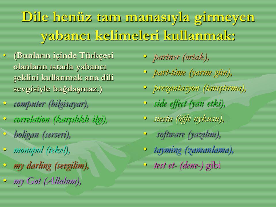 Dile henüz tam manasıyla girmeyen yabancı kelimeleri kullanmak: •(Bunların içinde Türkçesi olanların ısrarla yabancı şeklini kullanmak ana dili sevgis
