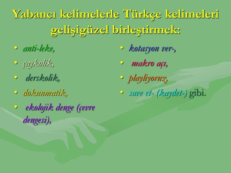 Yabancı kelimelerle Türkçe kelimeleri gelişigüzel birleştirmek: •anti-leke, •çaykolik, • derskolik, •dokunmatik, • ekolojik denge (çevre dengesi), •ko