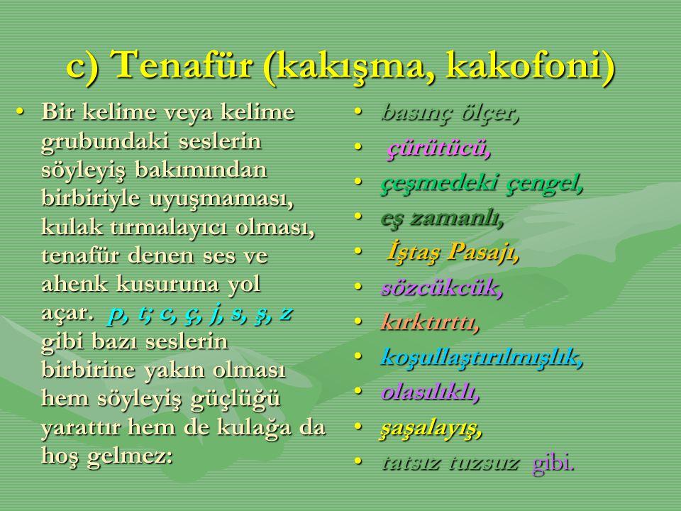 c) Tenafür (kakışma, kakofoni) •Bir kelime veya kelime grubundaki seslerin söyleyiş bakımından birbiriyle uyuşmaması, kulak tırmalayıcı olması, tenafü