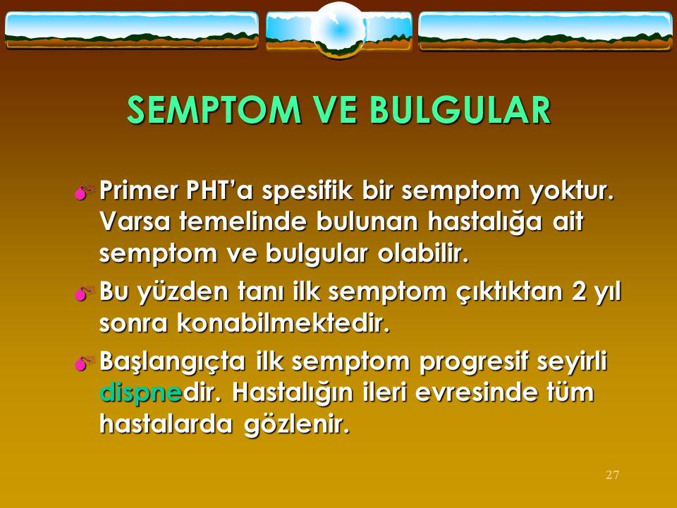 27 SEMPTOM VE BULGULAR  Primer PHT'a spesifik bir semptom yoktur. Varsa temelinde bulunan hastalığa ait semptom ve bulgular olabilir.  Bu yüzden tan