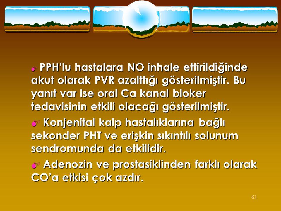61  PPH'lu hastalara NO inhale ettirildiğinde akut olarak PVR azalttığı gösterilmiştir. Bu yanıt var ise oral Ca kanal bloker tedavisinin etkili olac