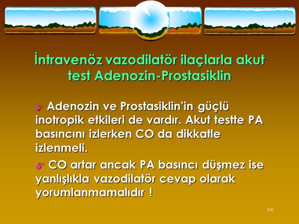 66 İntravenöz vazodilatör ilaçlarla akut test Adenozin-Prostasiklin  Adenozin ve Prostasiklin'in güçlü inotropik etkileri de vardır. Akut testte PA b