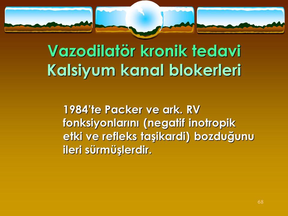 68 Vazodilatör kronik tedavi Kalsiyum kanal blokerleri 1984'te Packer ve ark. RV fonksiyonlarını (negatif inotropik etki ve refleks taşikardi) bozduğu