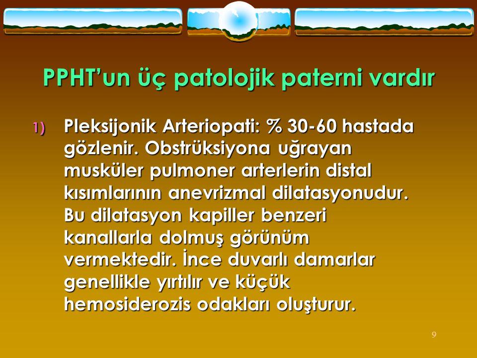 9 PPHT'un üç patolojik paterni vardır 1) Pleksijonik Arteriopati: % 30-60 hastada gözlenir. Obstrüksiyona uğrayan musküler pulmoner arterlerin distal