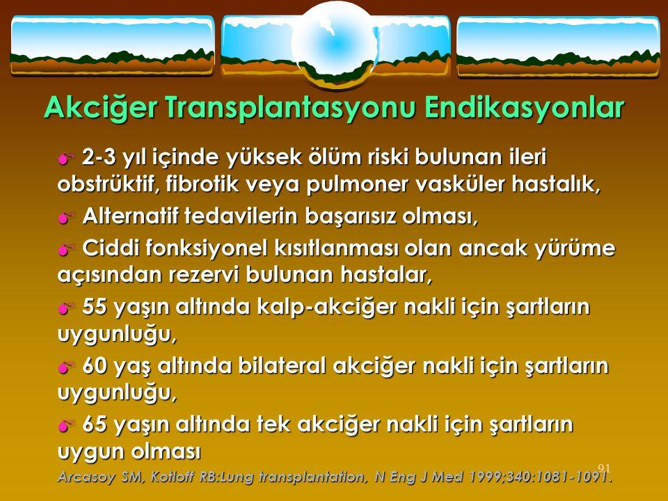 91 Akciğer Transplantasyonu Endikasyonlar  2-3 yıl içinde yüksek ölüm riski bulunan ileri obstrüktif, fibrotik veya pulmoner vasküler hastalık,  Alt