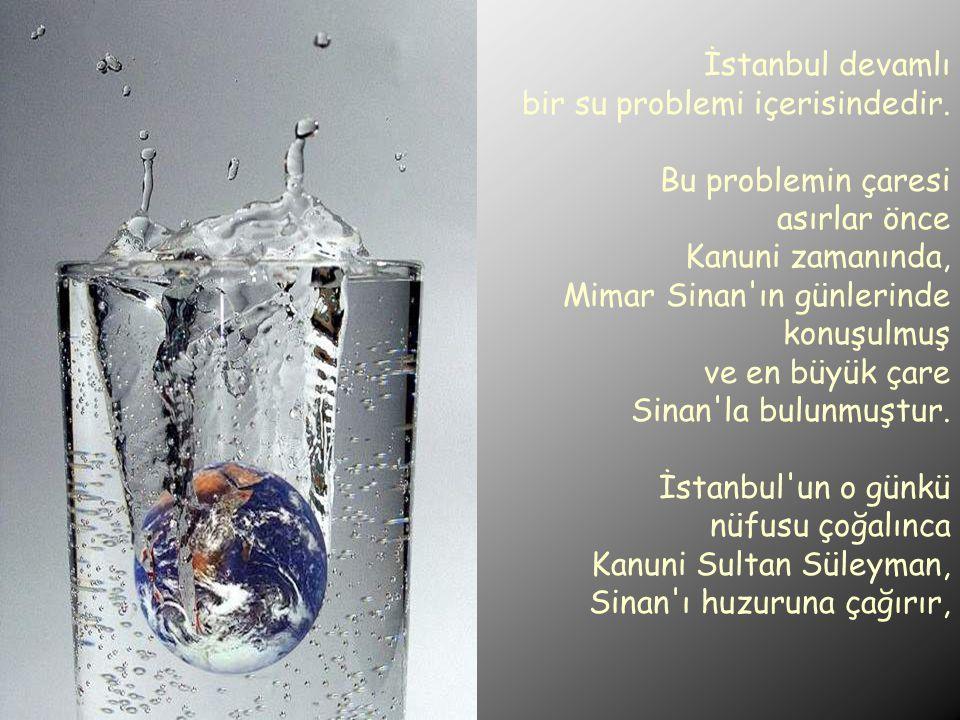 İstanbul devamlı bir su problemi içerisindedir. Bu problemin çaresi asırlar önce Kanuni zamanında, Mimar Sinan'ın günlerinde konuşulmuş ve en büyük ça