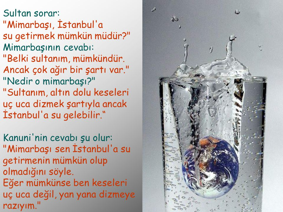 Sultan sorar: Mimarbaşı, İstanbul a su getirmek mümkün müdür? Mimarbaşının cevabı: Belki sultanım, mümkündür.