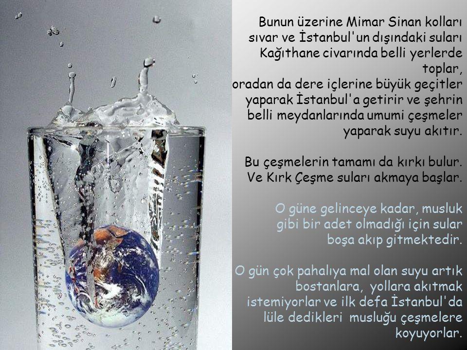 Bunun üzerine Mimar Sinan kolları sıvar ve İstanbul'un dışındaki suları Kağıthane civarında belli yerlerde toplar, oradan da dere içlerine büyük geçit