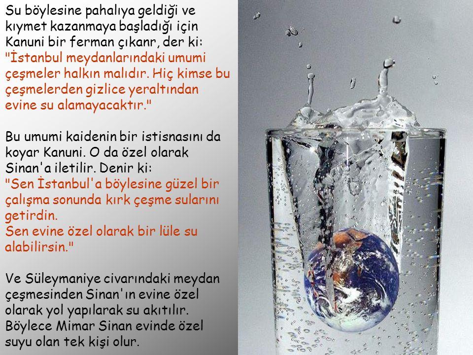 Su böylesine pahalıya geldiği ve kıymet kazanmaya başladığı için Kanuni bir ferman çıkanr, der ki: