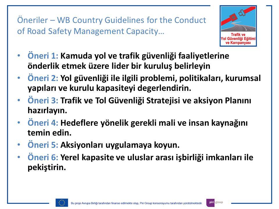 Öneriler – WB Country Guidelines for the Conduct of Road Safety Management Capacity… • Öneri 1: Kamuda yol ve trafik güvenliği faaliyetlerine önderlik etmek üzere lider bir kuruluş belirleyin • Öneri 2: Yol güvenliği ile ilgili problemi, politikaları, kurumsal yapıları ve kurulu kapasiteyi degerlendirin.