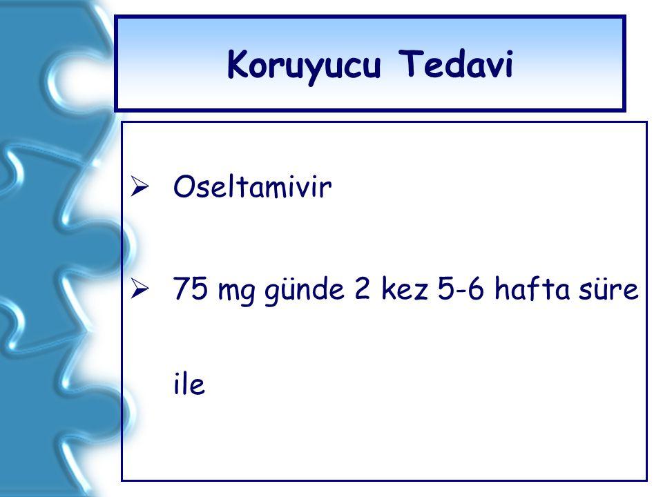  Oseltamivir  75 mg günde 2 kez 5-6 hafta süre ile Koruyucu Tedavi