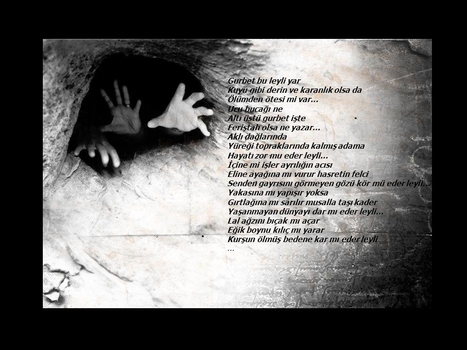 Gurbet bu leyli yar Kuyu gibi derin ve karanlık olsa da Ölümden ötesi mi var… Ucu bucağı ne Altı üstü gurbet işte Feriştah olsa ne yazar… Aklı dağlarında Yüreği topraklarında kalmış adama Hayatı zor mu eder leyli… İçine mi işler ayrılığın acısı Eline ayağına mı vurur hasretin felci Senden gayrısını görmeyen gözü kör mü eder leyli… Yakasına mı yapışır yoksa Gırtlağına mı sarılır musalla taşı kader Yaşanmayan dünyayı dar mı eder leyli… Lal ağzını bıçak mı açar Eğik boynu kılıç mı yarar Kurşun ölmüş bedene kar mı eder leyli...