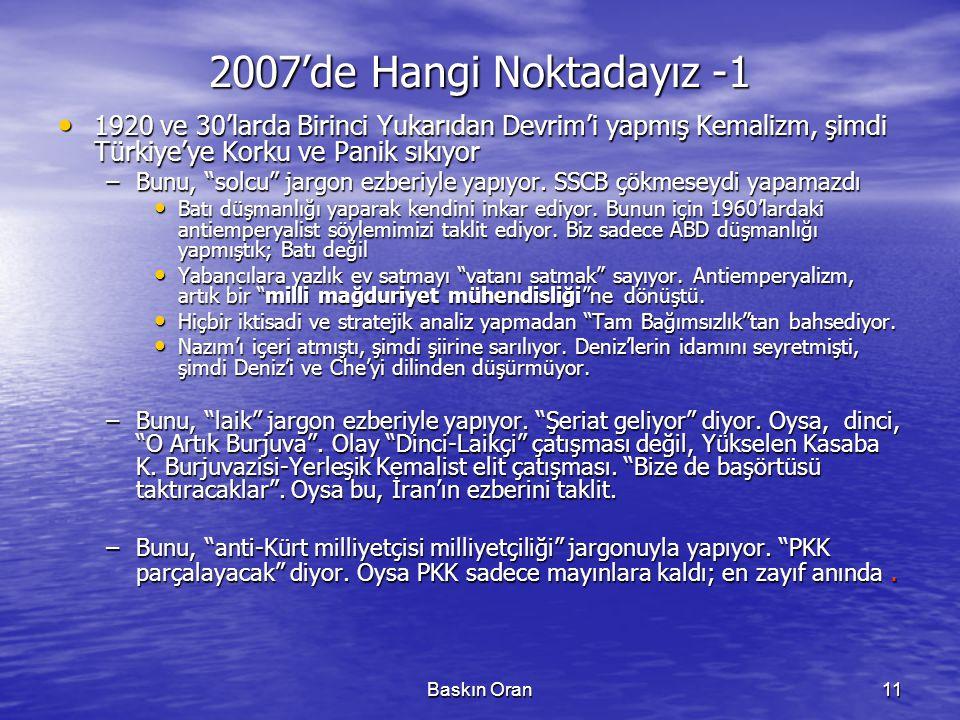 Baskın Oran11 2007'de Hangi Noktadayız -1 • 1920 ve 30'larda Birinci Yukarıdan Devrim'i yapmış Kemalizm, şimdi Türkiye'ye Korku ve Panik sıkıyor –Bunu