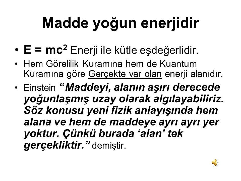 Madde yoğun enerjidir •E = mc 2 Enerji ile kütle eşdeğerlidir.