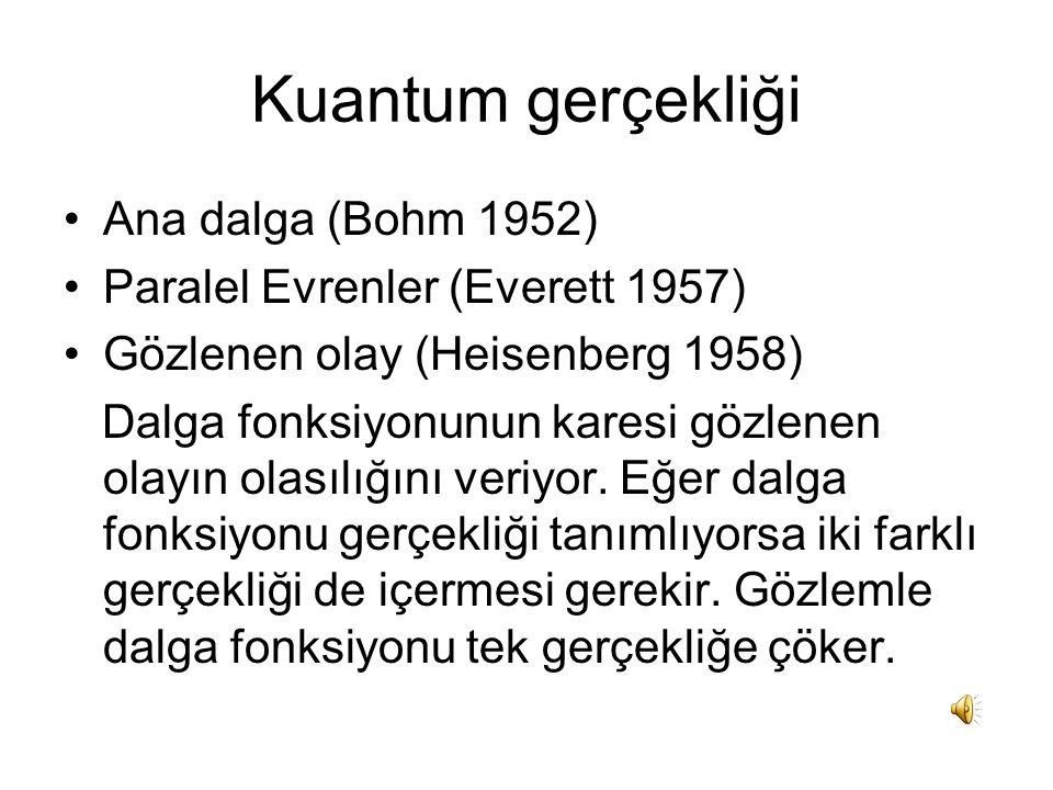 Kuantum gerçekliği •Ana dalga (Bohm 1952) •Paralel Evrenler (Everett 1957) •Gözlenen olay (Heisenberg 1958) Dalga fonksiyonunun karesi gözlenen olayın olasılığını veriyor.