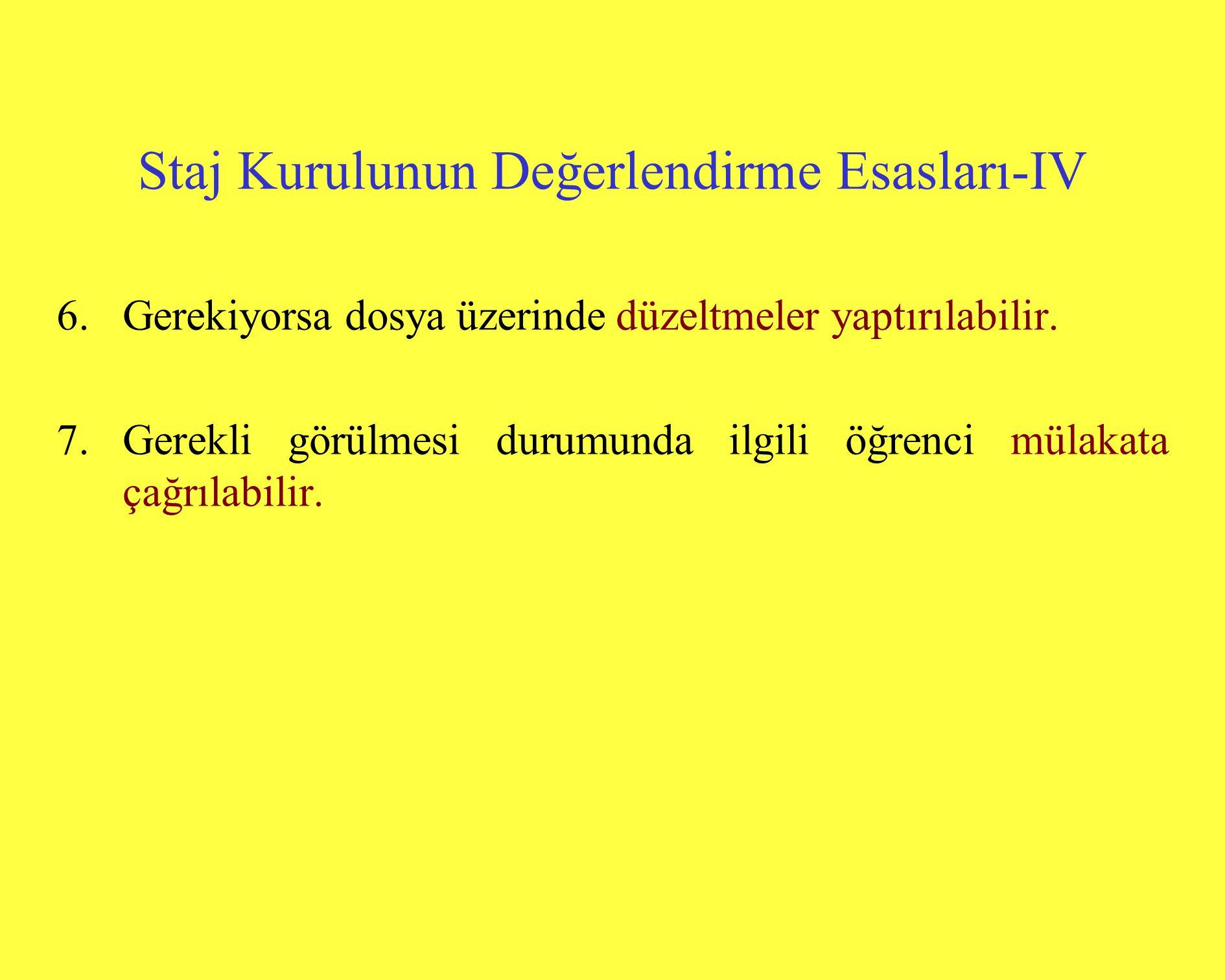 Staj Kurulunun Değerlendirme Esasları-IV 6.Gerekiyorsa dosya üzerinde düzeltmeler yaptırılabilir. 7.Gerekli görülmesi durumunda ilgili öğrenci mülakat