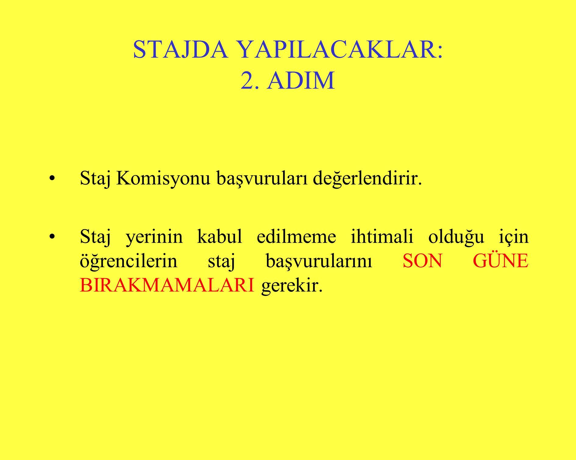 STAJDA YAPILACAKLAR: 2. ADIM •Staj Komisyonu başvuruları değerlendirir. •Staj yerinin kabul edilmeme ihtimali olduğu için öğrencilerin staj başvurular